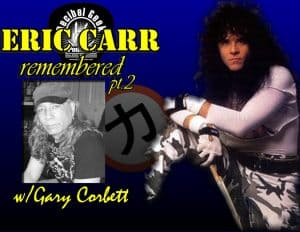Eric Carr Remembered with Gary Corbett Pt2 - Ep266